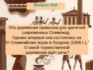 Вопрос №8 Эта церемония привычна для зрителей современных Олимпиад. Однако вп