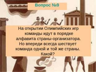 Вопрос №9 На открытии Олимпийских игр команды идут в порядке алфавита страны-