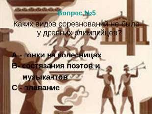 Вопрос №5 Каких видов соревнований не было у древних олимпийцев? А - гонки на