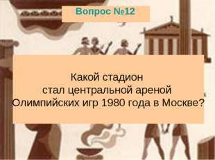 Вопрос №12 Какой стадион стал центральной ареной Олимпийских игр 1980 года в