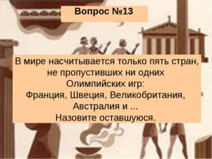 Вопрос №13 В мире насчитывается только пять стран, не пропустивших ни одних О