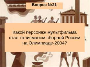 Вопрос №21 Какой персонаж мультфильма стал талисманом сборной России на Олимп