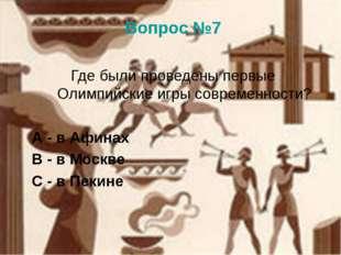 Вопрос №7 Где были проведены первые Олимпийские игры современности? А - в Афи