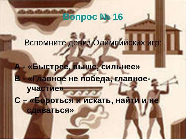 Вопрос № 16 Вспомните девиз Олимпийских игр: А - «Быстрее, выше, сильнее» В -...