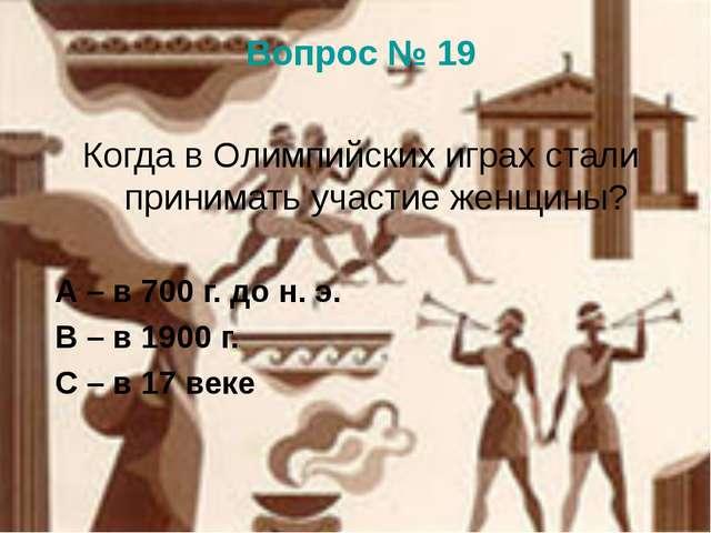 Вопрос № 19 Когда в Олимпийских играх стали принимать участие женщины? А – в...