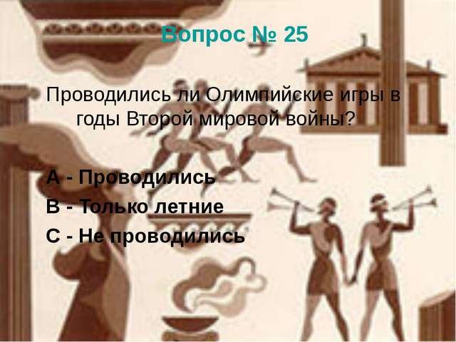 Вопрос № 25 Проводились ли Олимпийские игры в годы Второй мировой войны? А -...
