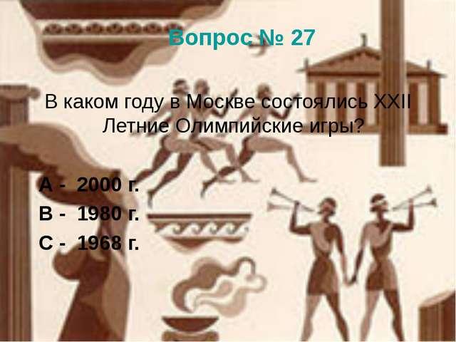 Вопрос № 27 В каком году в Москве состоялись XXII Летние Олимпийские игры? А...