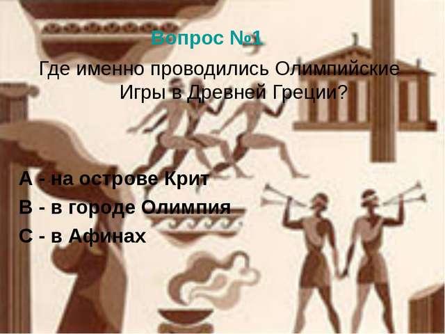 Вопрос №1 Где именно проводились Олимпийские Игры в Древней Греции? А - на ос...