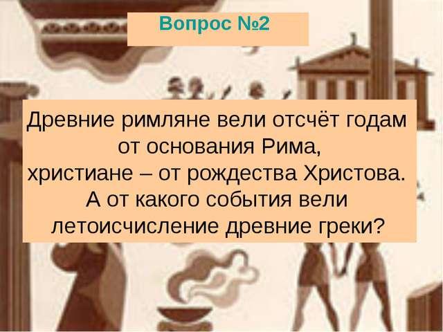 Вопрос №2 Древние римляне вели отсчёт годам от основания Рима, христиане– от...