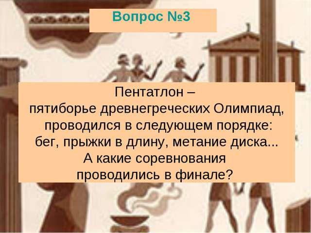 Вопрос №3 Пентатлон– пятиборье древнегреческих Олимпиад, проводился в следую...