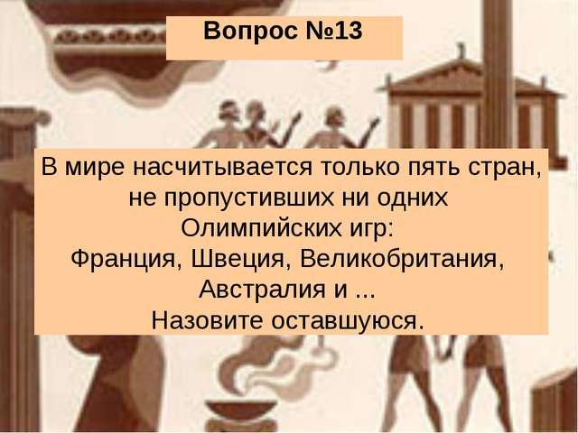Вопрос №13 В мире насчитывается только пять стран, не пропустивших ни одних О...