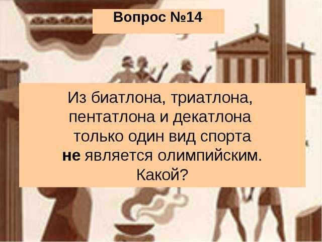 Вопрос №14 Из биатлона, триатлона, пентатлона и декатлона только один вид спо...