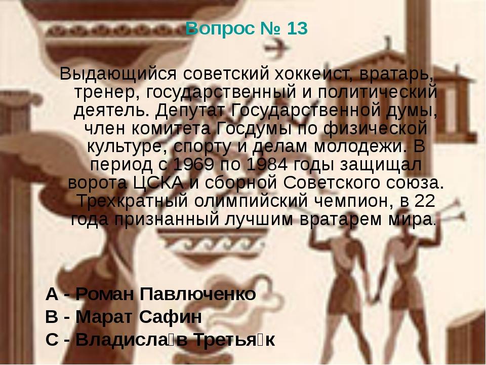 Вопрос № 13 Выдающийся советский хоккеист, вратарь, тренер, государственный и...