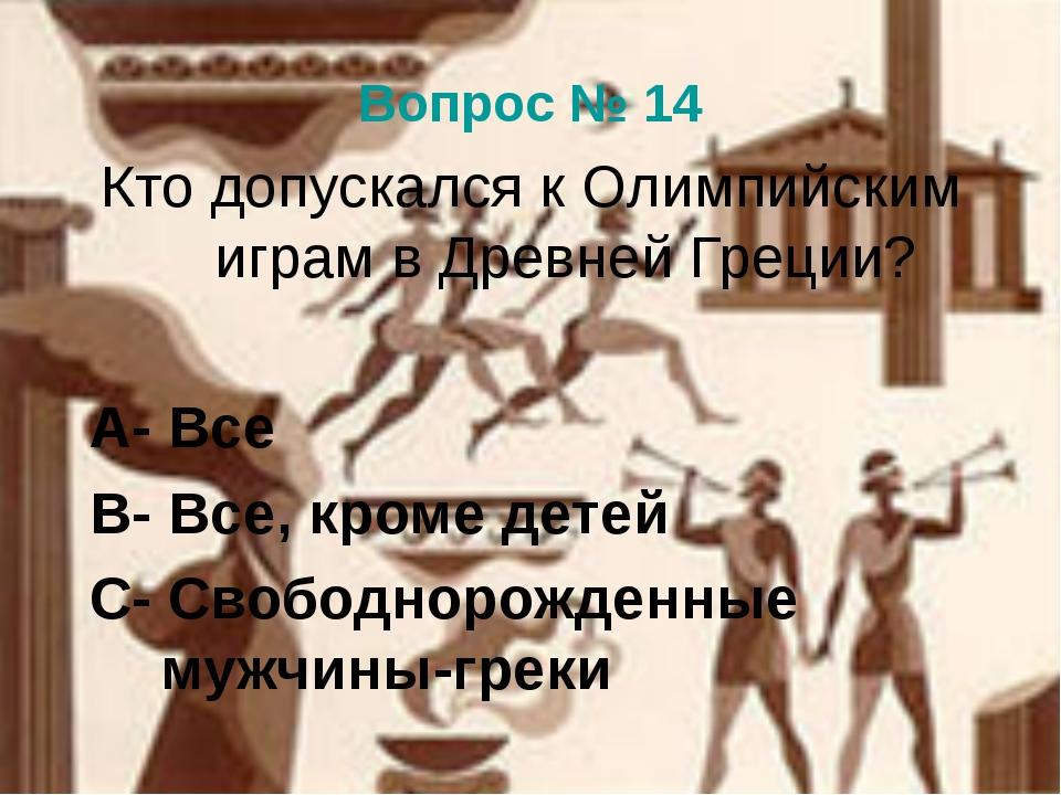 Вопрос № 14 Кто допускался к Олимпийским играм в Древней Греции? А- Все В- Вс...