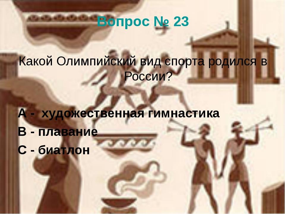 Вопрос № 23 Какой Олимпийский вид спорта родился в России? А - художественная...