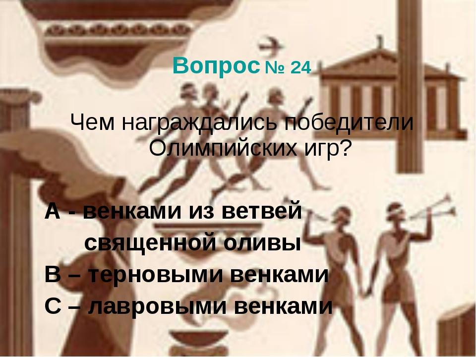 Вопрос № 24 Чем награждались победители Олимпийских игр? А - венками из ветв...