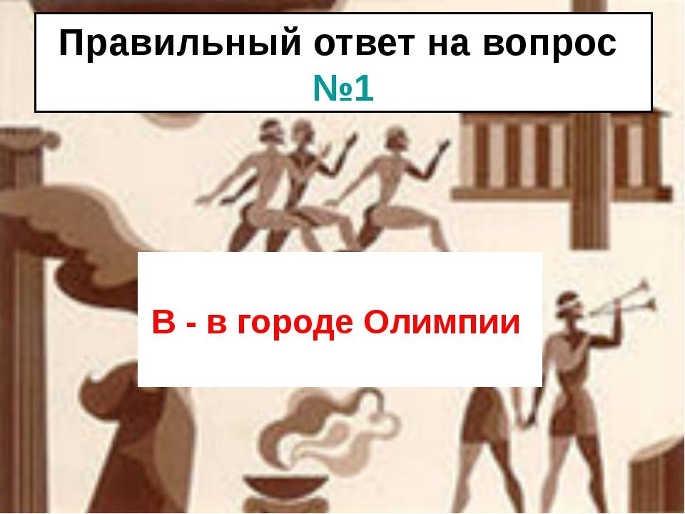 Правильный ответ на вопрос №1 В - в городе Олимпии