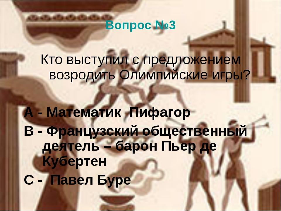 Вопрос №3 Кто выступил с предложением возродить Олимпийские игры? А - Математ...