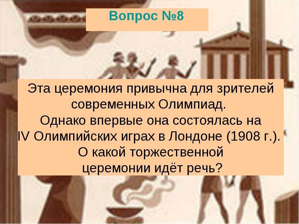Вопрос №8 Эта церемония привычна для зрителей современных Олимпиад. Однако вп...