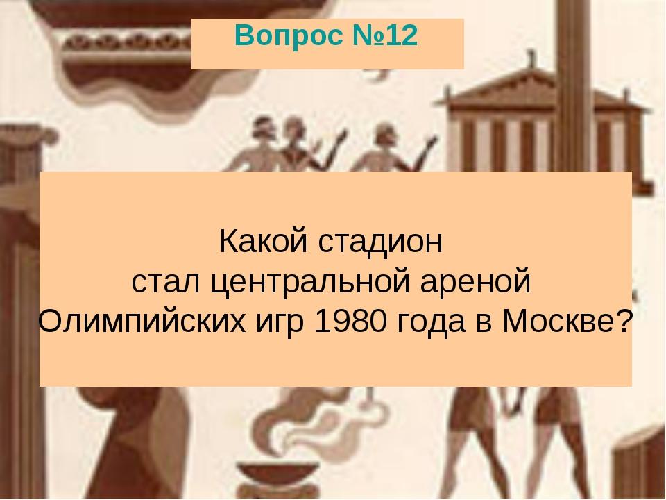 Вопрос №12 Какой стадион стал центральной ареной Олимпийских игр 1980 года в...