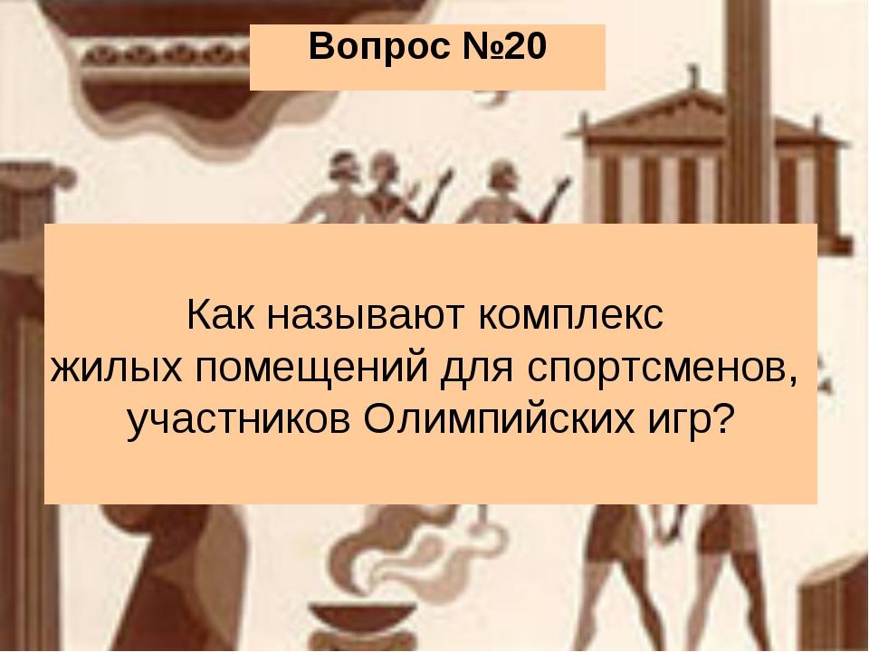 Вопрос №20 Как называют комплекс жилых помещений для спортсменов, участников...