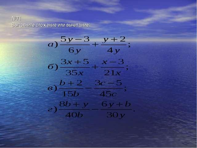 №71 Выполните сложение или вычитание: