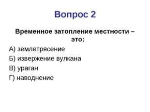 Вопрос 2 Временное затопление местности – это: А) землетрясение Б) извержение