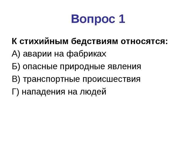 Вопрос 1 К стихийным бедствиям относятся: А) аварии на фабриках Б) опасные пр...