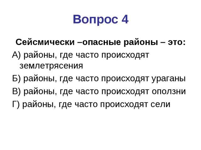 Вопрос 4 Сейсмически –опасные районы – это: А) районы, где часто происходят з...