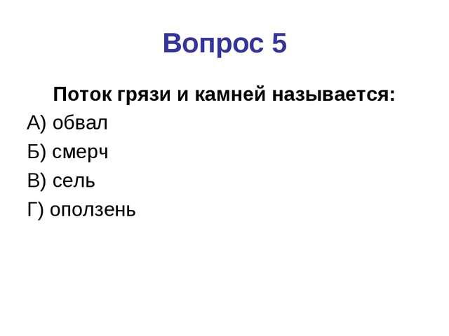 Вопрос 5 Поток грязи и камней называется: А) обвал Б) смерч В) сель Г) оползень