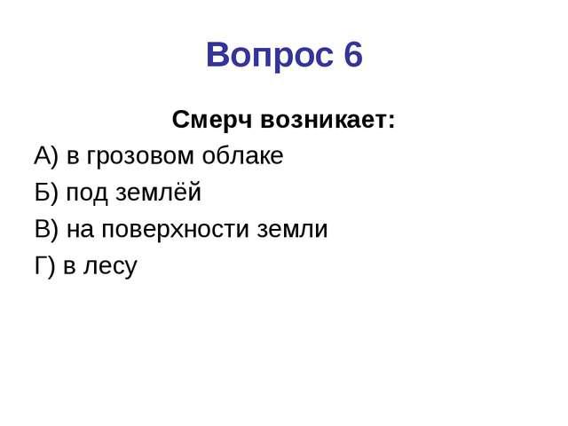 Вопрос 6 Смерч возникает: А) в грозовом облаке Б) под землёй В) на поверхност...