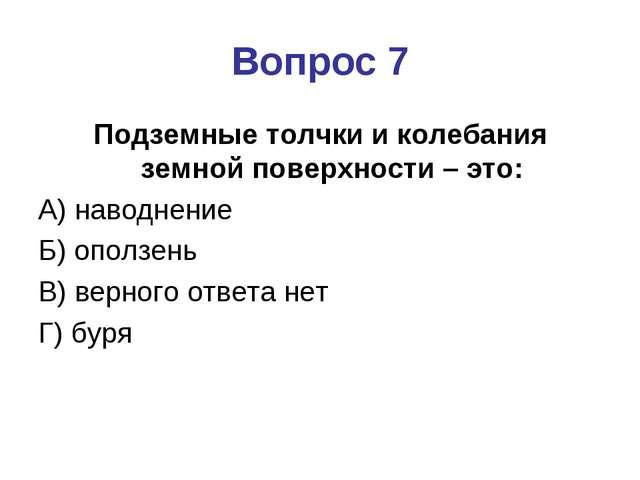Вопрос 7 Подземные толчки и колебания земной поверхности – это: А) наводнение...