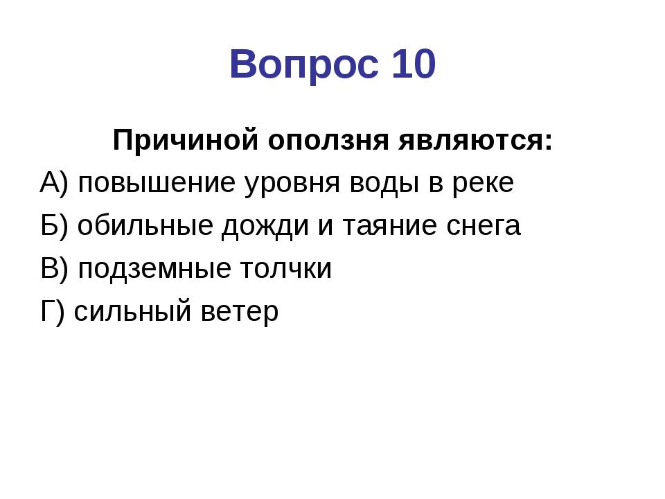 Вопрос 10 Причиной оползня являются: А) повышение уровня воды в реке Б) обиль...