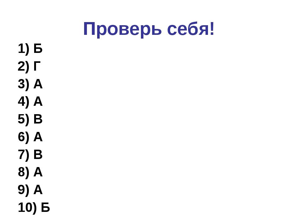 Проверь себя! 1) Б 2) Г 3) А 4) А 5) В 6) А 7) В 8) А 9) А 10) Б