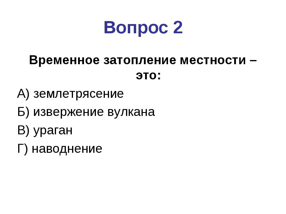 Вопрос 2 Временное затопление местности – это: А) землетрясение Б) извержение...