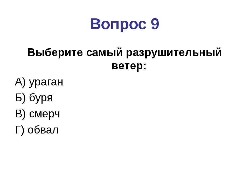 Вопрос 9 Выберите самый разрушительный ветер: А) ураган Б) буря В) смерч Г) о...