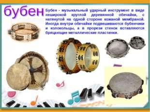 Бубен - музыкальный ударный инструмент в виде неширокой круглой деревянной об