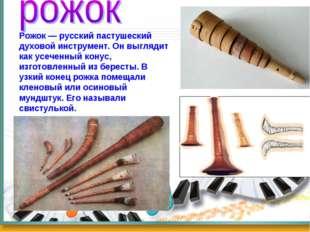 Рожок — русский пастушеский духовой инструмент. Он выглядит как усеченный кон