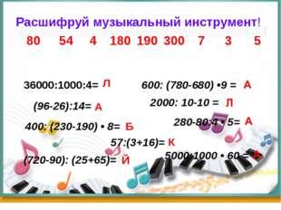 (96-26):14= Расшифруй музыкальный инструмент!  36000:1000:4= 600: (7