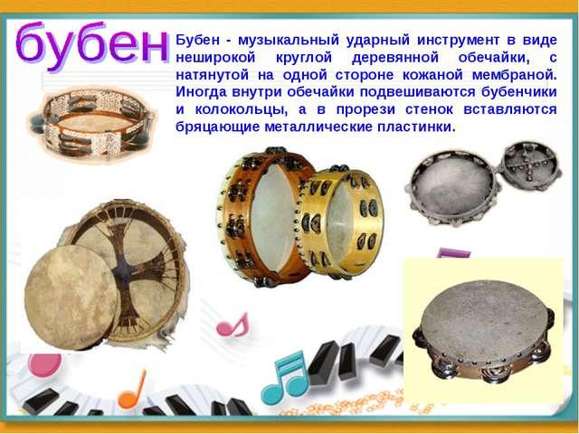 Бубен - музыкальный ударный инструмент в виде неширокой круглой деревянной об...