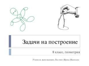 Задачи на построение 8 класс, геометрия Учитель математики Лысенко Ирина Иван