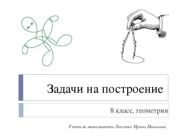 Задачи на построение 8 класс, геометрия Учитель математики Лысенко Ирина Иван...