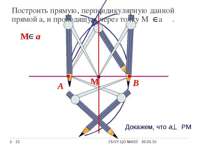 В А Построить прямую, перпендикулярную данной прямой а, и проходящую через то...