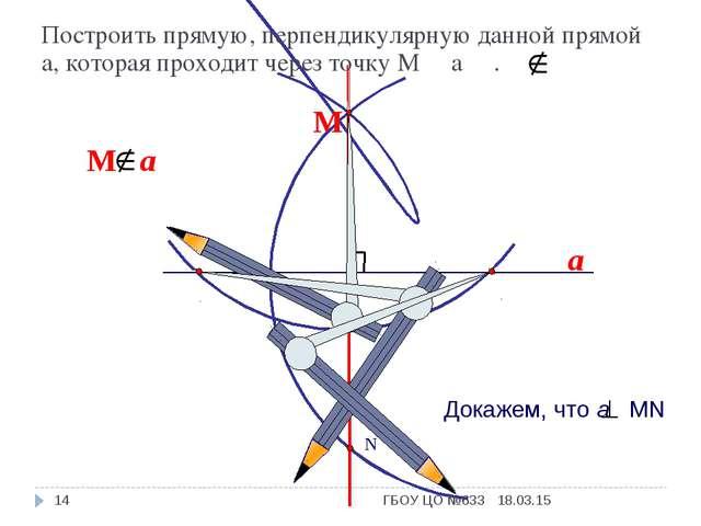 a N М Построить прямую, перпендикулярную данной прямой а, которая проходит че...