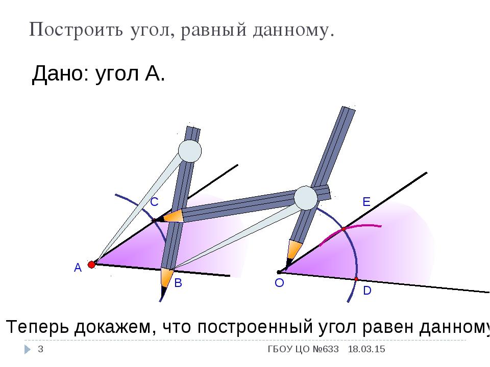 А В С Дано: угол А. О D E Теперь докажем, что построенный угол равен данному....