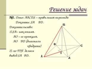 Решение задач №1. Дано: АВСДS – правильная пирамида Доказать: SА ┴ ВД. Доказа