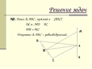 Решение задач №2. Дано: ∆ АВС , прямая а ┴ (АВС) Д€ а , МД ┴ ВС ВМ = МС Доказ