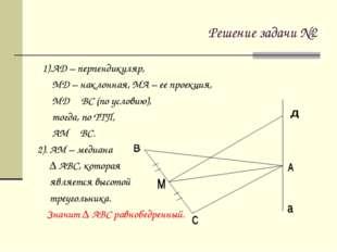 Решение задачи №2 1).АД – перпендикуляр, МД – наклонная, МА – ее проекция, МД