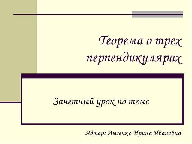 Теорема о трех перпендикулярах Зачетный урок по теме Автор: Лысенко Ирина Ива...