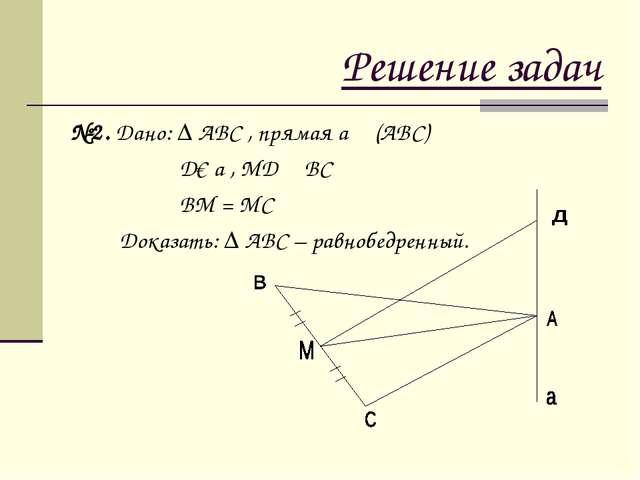 Решение задач №2. Дано: ∆ АВС , прямая а ┴ (АВС) Д€ а , МД ┴ ВС ВМ = МС Доказ...
